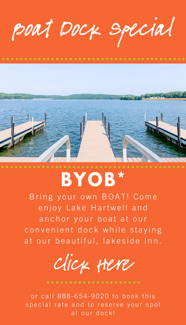 Boat Dock Special. BYOB* Bring Your Own Boat! Come and enjoy Lake Hartwell and anchor your boat at our convenient dock while staying at out beautiful, lakeside Inn. Click here. or call 864-656-9020 to book this special rate and to reserve your spot at our dock!