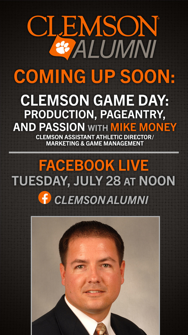 Clemson Alumni Coming Up Soon: Clemson Game Day: Production, Pageantry, and Passion with Mike Money Clemson Assistant Athletic Director/ Marketing and Game Management Facebook Live Tuesday, July 28 at Noon Clemson Alumni Clemson Alumni