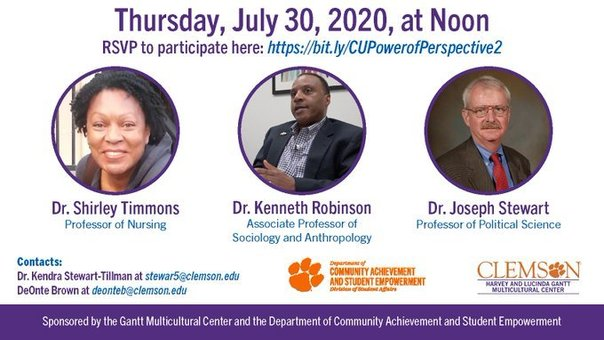 Thursday, July 30, 2020 at Noon RSVP to participate here: https://bit.ly/CUPowerofPerspective2. Dr. ShirleyTimmons Professor of Nursing, Dr. Kenneth Robinson Assoc Professor of Sociology and Anthropology, and Dr Joseph Stewart Professor of Political Science. Contacts: Dr. Kendra Stewart-Tillman at stewar5@clemson.edu and DeOnte Brown at deonteb@clemson.edu. Department of Community Achievement and Student Empowerment Division of Student Affairs and Clemsn Harvey and Lucinda Gantt Multicultural Center Sponsored by the Gantt Multicultural Center and the Department of Community Achievement and Student Empowerment