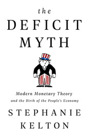 The Deficit Myth: Modern Monetary Theory and the Birth of the People's Economy by Stephanie Kelton