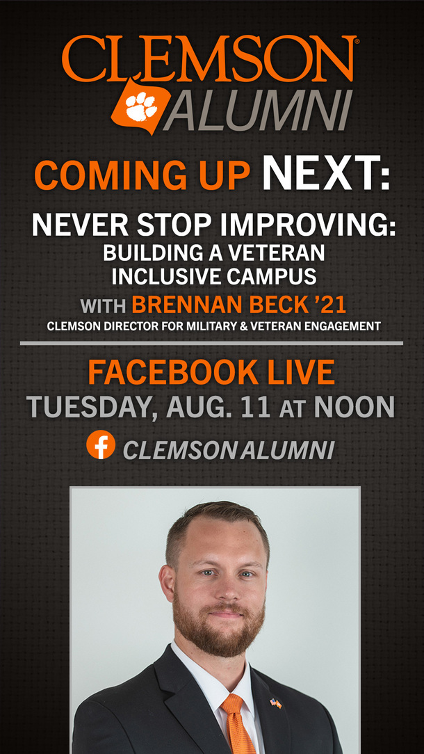 Clemson Alumni Coming Up Next: Never Stop Improving: Building a Veteran Inclusive CAmpus with Brennan Beck '21 Clemson Director for Military and Veteran Engagement. Facebook Live Tuesday, August 11 at Noon. Clemson Alumni