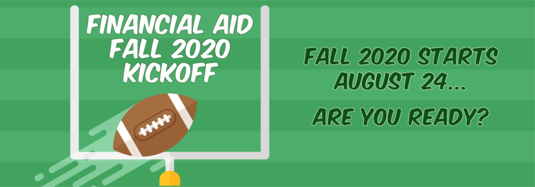 Financial Aid Fall 2020 Kickoff, Fall Starts August 24, are you ready?