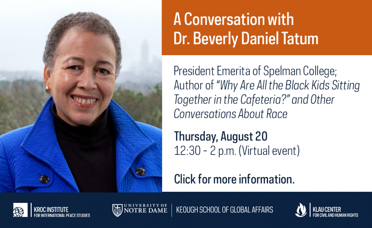 A Conversation with Dr. Beverly Daniel Tatum, President emerita of Spelman College and author of Why Are All the Black Kids Sitting Together in the Cafeteria? And Other Conversations about Race Thursday, Aug. 20, 12:30 - 2 p.m. (Virtual event) Click for more information.