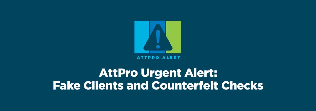 AttPro Urgent Alert Fake Clients & Counterfeit Checks