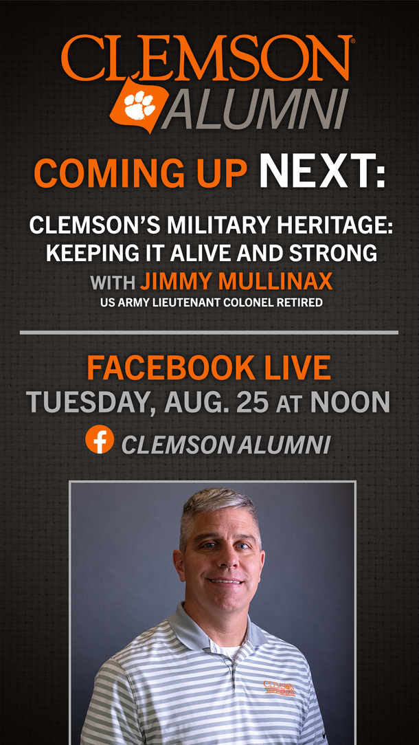 Clemson Alumni Coming Up Next: Clemson's Military Heritage: Keeping it alive and strong with Jimmy Mullinax US Army Lieutenant Colonel Retired Facebook Live Tuesday, Aug 25 at Noon Clemson Alumni