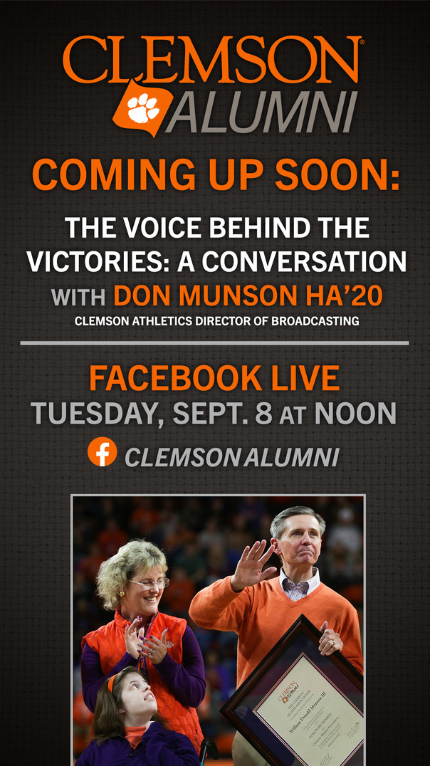 Coming Up Soon:The Voice Behind the Victories: A Conversation with Don Munson HA'20 Clemson Athletics Director of Broadcasting Facebook Live Tuesday Sept 8 at Noon Clemson Alumni