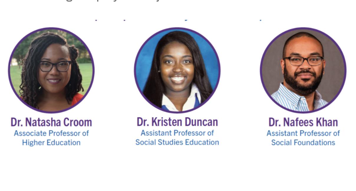 Dr. Natasha Croom Associate Professor of Higher Education, Dr. Kristen Duncan, Assistant Professor of Social Studies Education, Dr. Nafees Khan Assistant Professor of Social Foundations