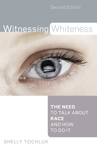 Witnessing Whiteness: The Need to Talk About Race and How to Do It, Second Edition