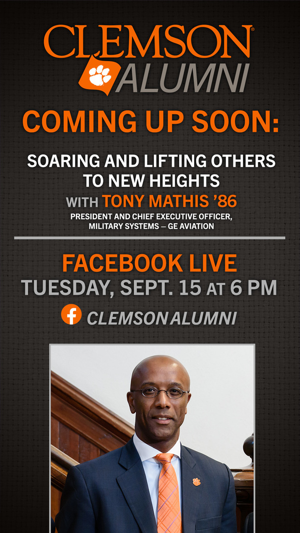 Clemson Alumni Coming Up Soon: Soaring and Lifting Others to New Heights with Tony Mathis '86 President and Chief Executive Officer, Military Systems - GE Aviation Facebook Live Tuesday, Sept. 15 at 6pm Clemson Alumni