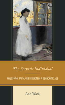 The Socratic Individual: Philosophy, Faith, and Freedom in a Democratic Age