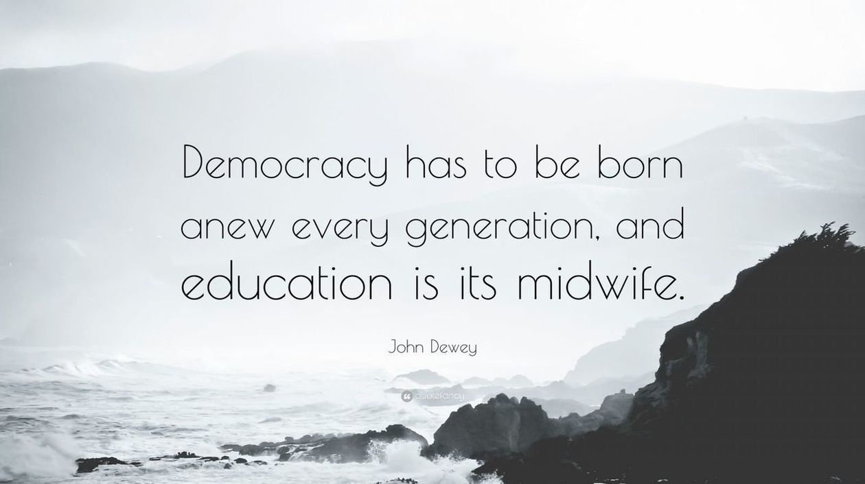 Democracy has to be born anew every generation, and education is its midwife. - John Dewey