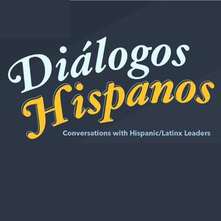 Diálogos Hispanos: Conversations with Hispanic/Latinx Leaders