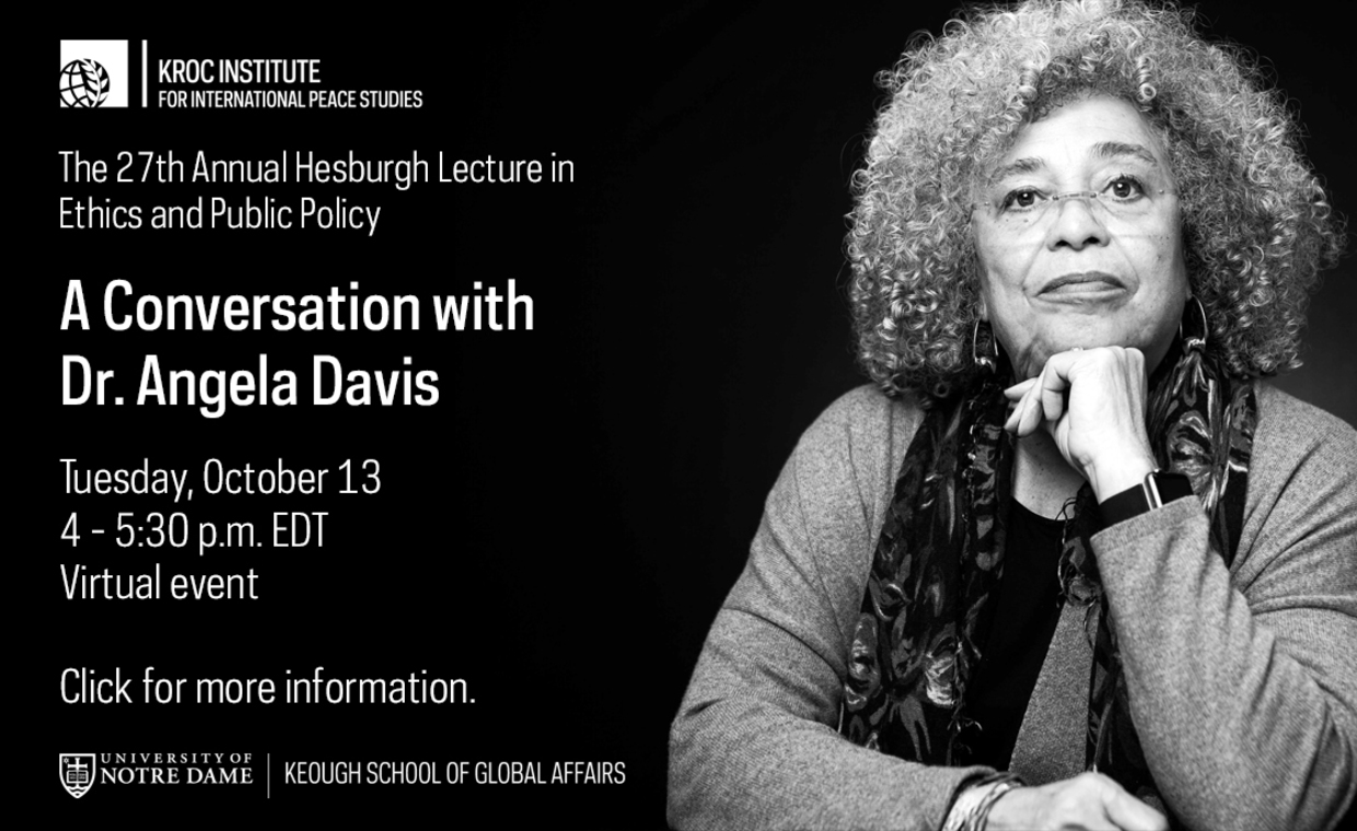 Graphic says The 27th Annual Hesburgh Lecture in Ethics and Public Policy presents… A conversation with Dr. Angela Davis Scholar, activist, educator, and leader in the struggle for economic, racial, and gender justice Tuesday, Oct. 14 4 to 5:30 p.m. Click for more information