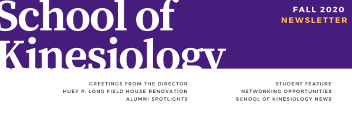 purple and white rectangle header; text in white, black and gold: School of Kinesiology Fall 2020 Alumni Newsletter, Greetings from the Director, Huey P. Long Field House Renovation, Alumni Spotlights, Student Feature, Networking Opportunities, School of Kinesiology News