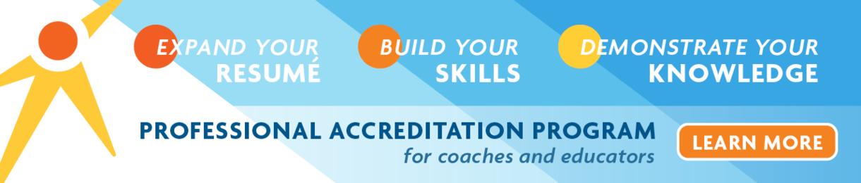 Expand Your Resume Build Your Skills Demonstrate Your Knowledge Learn more about our ProfessionalAccreditationProgram for coaches and educators