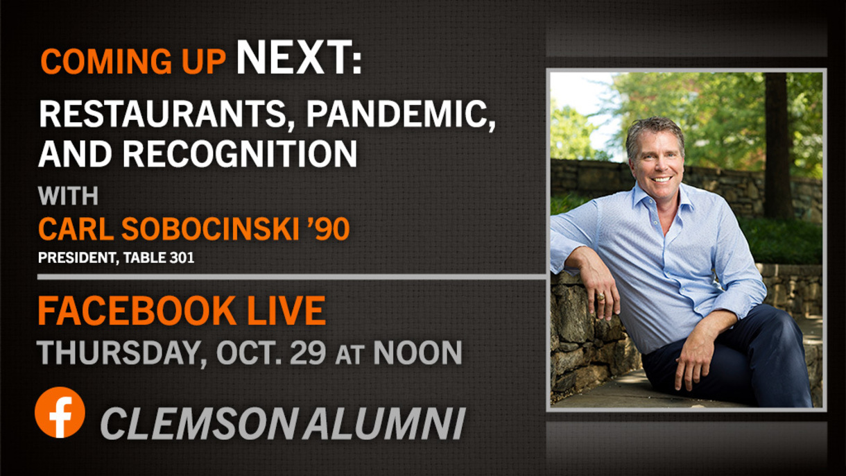 Coming up next: Restaurants, Pandemic, and Recognition with Carl Sobocinski '90 President, Table 301. Facebook Live. Thursday Oct 29 at Noon Clemson Alumni