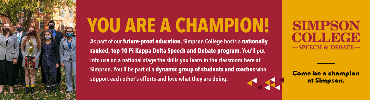 You are a champion! As part of our future-proof education, Simpson College hosts a nationally ranked, top 10 Pi Kappa Delta Speech and Debate program. You'll put into use on a national stage the skills you learn in the classroom here at Simpson. You'll be part of a dynamic group of students and coaches who support each other's efforts and love what they are doing. Come be a champion at Simpson.