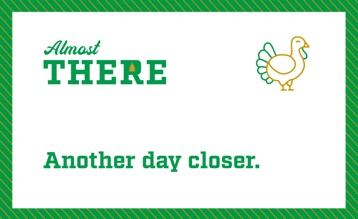 Almost there. Another day closer to Thanksgiving.