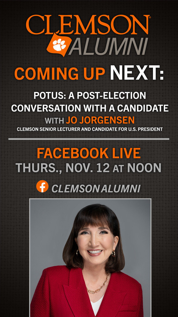 Clemson Alumni Coming Up Next: POTUS: A Post-Election Conversation with a Candidate with Jo Jorgensen, Clemson Senior Lecturer and Candidate for US President Facebook Live Thursday, Nov 12 at Noon ClemsonAlumni