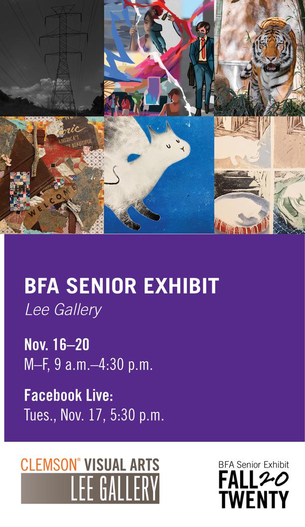 BFA Senior Exhibit Lee Gallery Nov. 16-20 M-F, 9am-4:30pm, Facebook Live: Tues, Nov 17, 5:30pm Clemson Visuals Arts Lee Gallery BFA Senior Exhibit Fall 20Twenty
