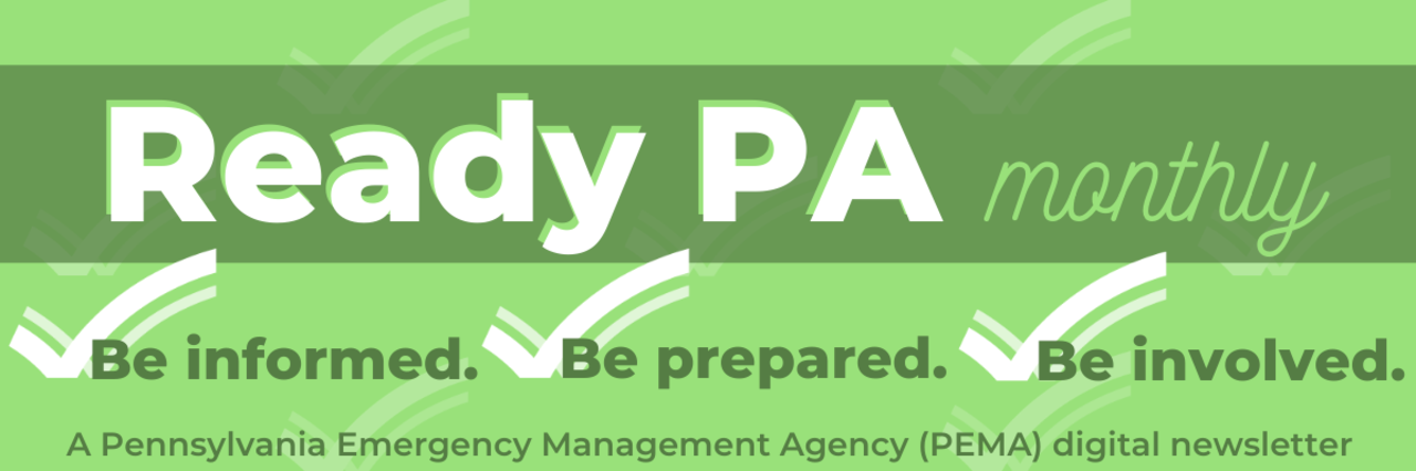 Ready PA monthly newsletter banner graphic. Be informed. Be prepared. Be involved. A Pennsylvania Emergency Management Agency (PEMA) digital newsletter