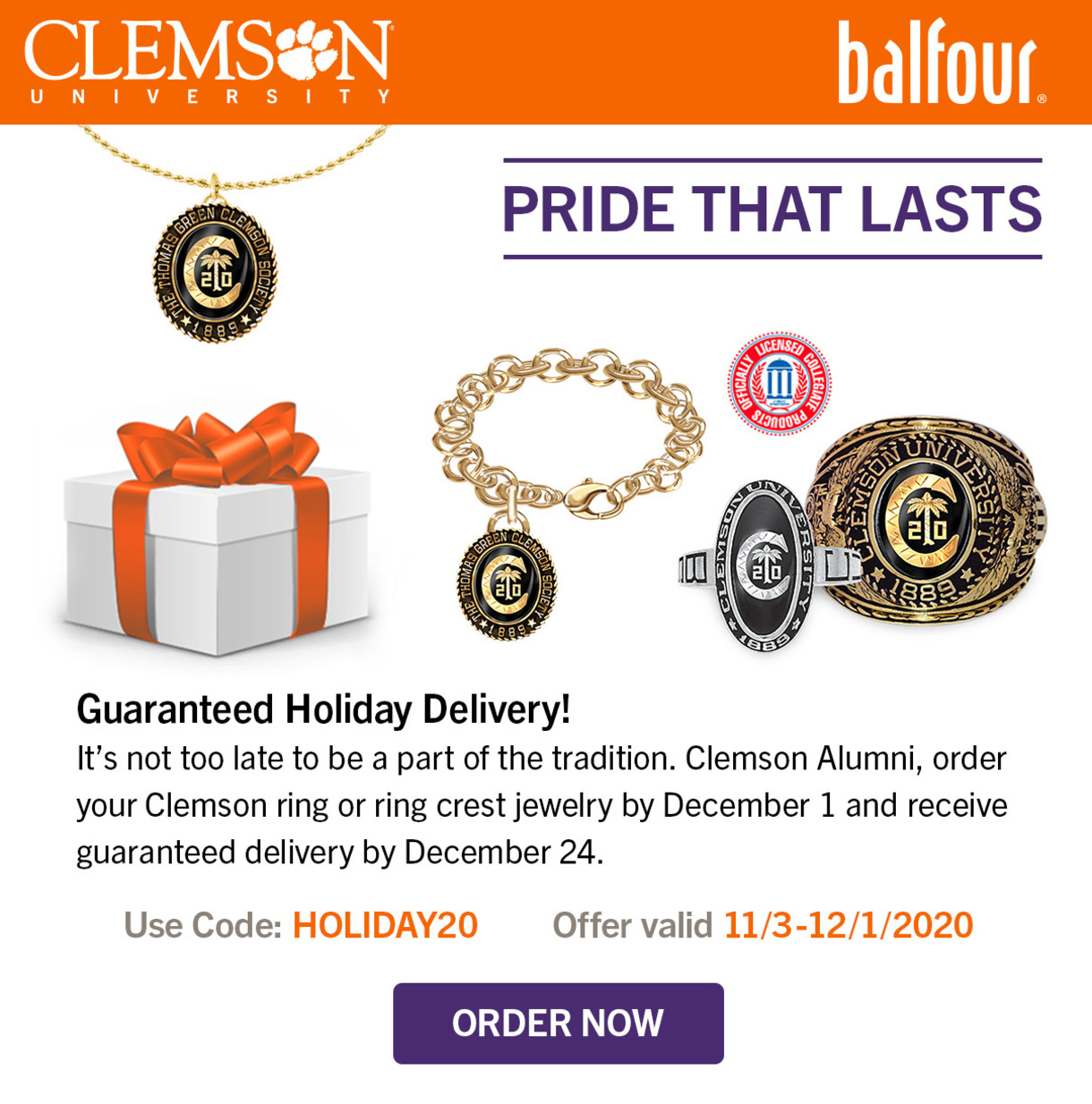 Clemson Universtiy, Balfour - Pride that Lasts. Guaranteed Holiday Delivery! It's not too late to be a part of the tradition. Clemson Alumni, order your Clemson ring or ring crest jewelry by December 1 and receive guaranteed delivery by December 24. Use Code: HOLIDAY20. Offer Valid 11/3-12/1/202. Order now.