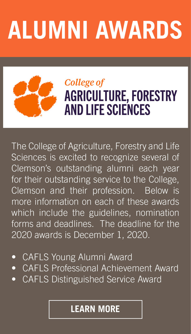 Alumni Awards College of Agriculture, Forestry and Life Sciences. The College of Agriculture, Forestry and Life Sciences is excited to recognize several of Clemson's outstanding alumni each year for their outstanding service to the College, Clemson and their profession. Below is more information on each of these awards which include the guidelines, nomination forms and deadlines. The deadline for the 2020 awards is December 1, 2020. CAFLS Young Alumni Award, CAFLS Professional Achievement Award, CAFLS Distinguished Service Award. Learn More