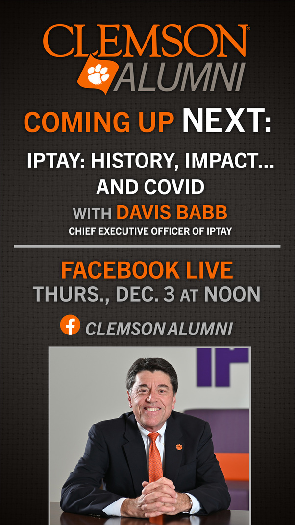 Clemson Alumni Coming Up Next: IPTAY: History, Impact...and COVID with Davis Babb Chief Executive Officer of IPTAY Facebook Live Thurs., Dec 3 at Noon ClemsonAlumni