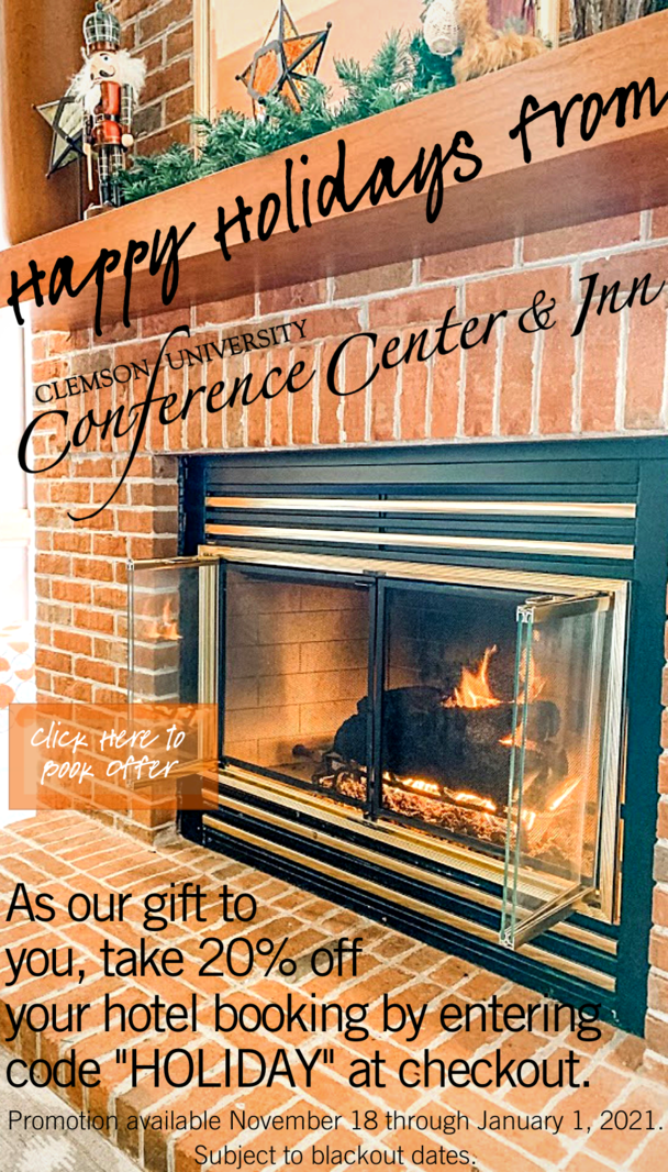 Happy Holidays from Clemson University Conference Center and Inn. Click here to book offer. As our gift to you, take 20% off your hotel booking by entering code