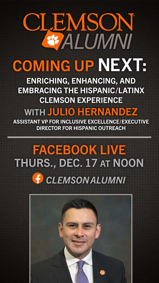Clemson Alumni Coming Up Next: Enriching, Enhancing and Embracing the Hispanic/Latinx Clemson Experience with Julio Hernandez Assistant VP for Inclusive Excellence/Executive Director for Hispanic Outreach Facebook Live Thurs., Dec 17 Noon. ClemsonAlumni