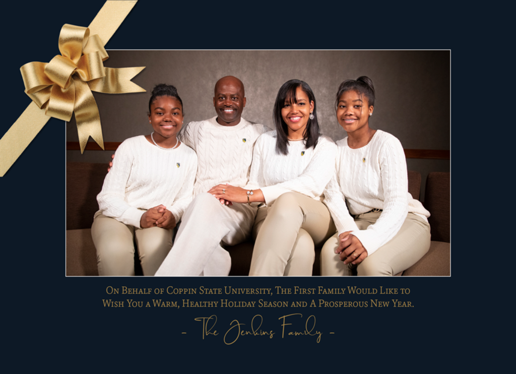On Behalf of Coppin State University, The First Family Would Like to Wish You a Warm, Healthy Holiday Season and A Prosperous New Year. - The Jenkins Family