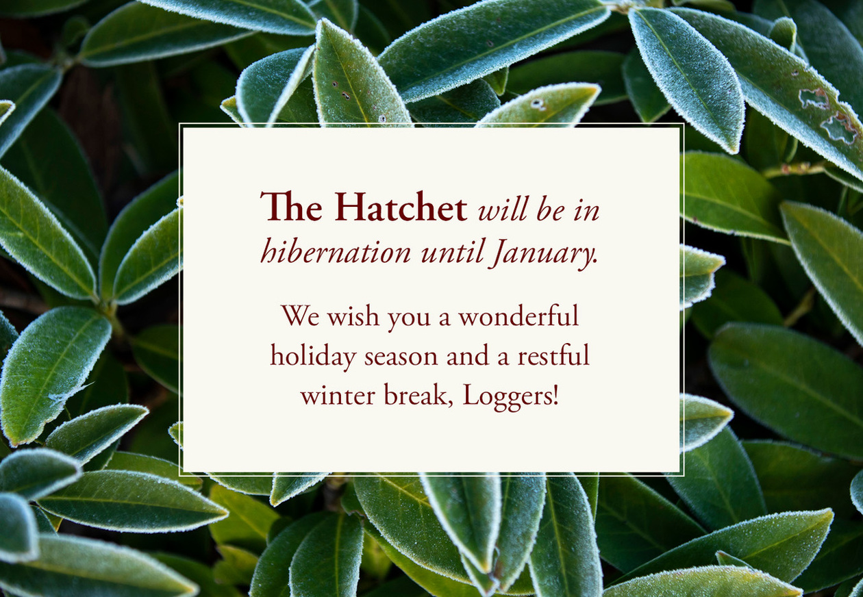 The Hatchet will be in hibernation until January. We wish you a wonderful holiday seaason and a restful winter break, Loggers!