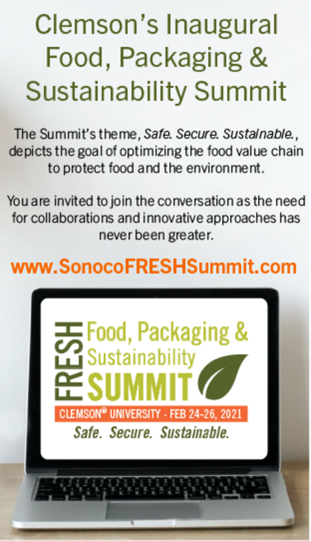 Clemson's Inaugural Food, Packaging & Sustainability Summit The Summit's theme, Safe, Secure, Sustainable depicts the goal of optimizing the food value chain to protect food and the environment. You are invited to join the conversation as the need for collaborations and innovatice approaches has never been greater. www.SonocoFRESHSummit.com. Fresh, Food, Packaging & Sustainability Summit. Clemson University Feb 24-26, 2021. Safe. Secure. Sustainable.