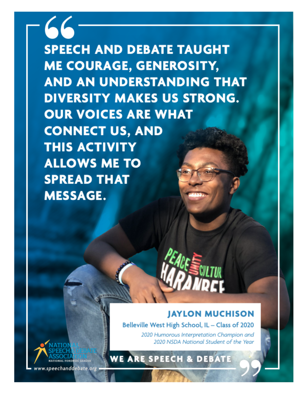 Speech and debate taught me courage, generosity, and an understanding that diversity makes us strong. Our voices are what connect us, and this activity allows me to spread that message. Jaylon Muchison. Belleville West High School, IL - Class of 2020. 2020 Humorous Interpretation Champion and 2020 NSDA National Student of the Year