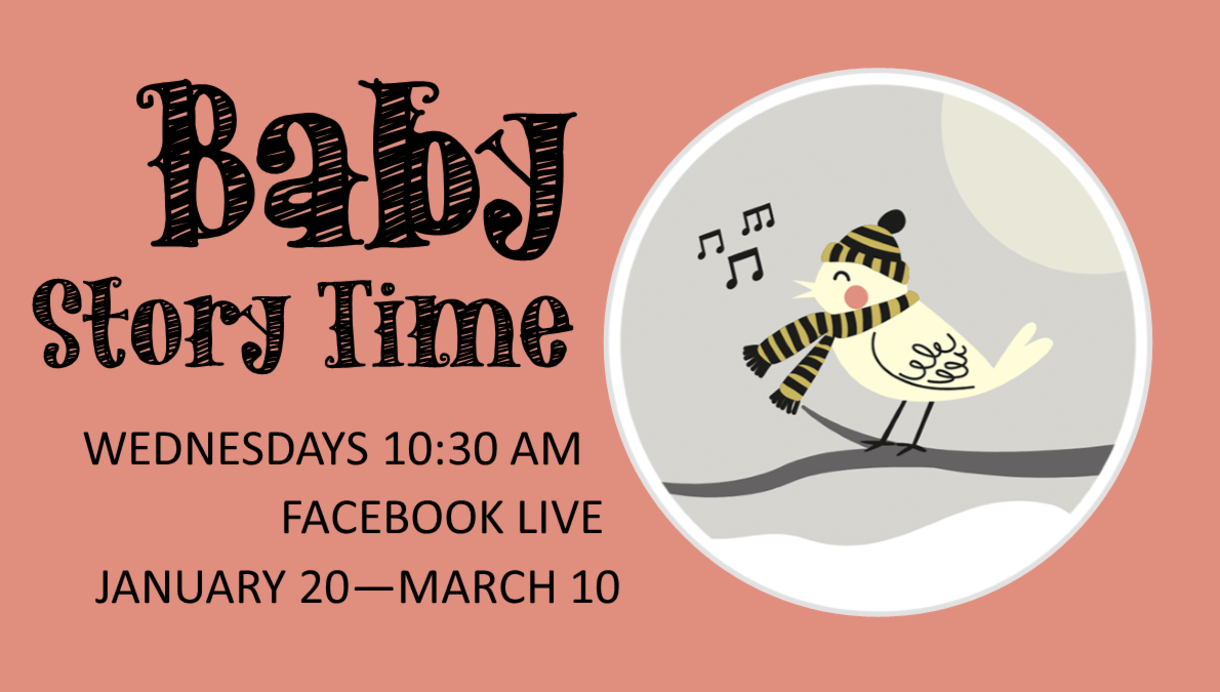 Baby Story Time. Wednesdays 10:30 AM; Facebook LIVE; January 20 - March 10