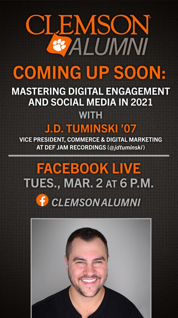 Clemson Alumni. Coming Up Soon: Mastering Digital Engagement And Social Media in 2021 with J.D. Tuminski '07 Vice President Commerce and Digital Marketing at Def Jam Recordings (@jdtuminski) Facebook Live Tues Mar 2 at 6pm ClemsonAlumni