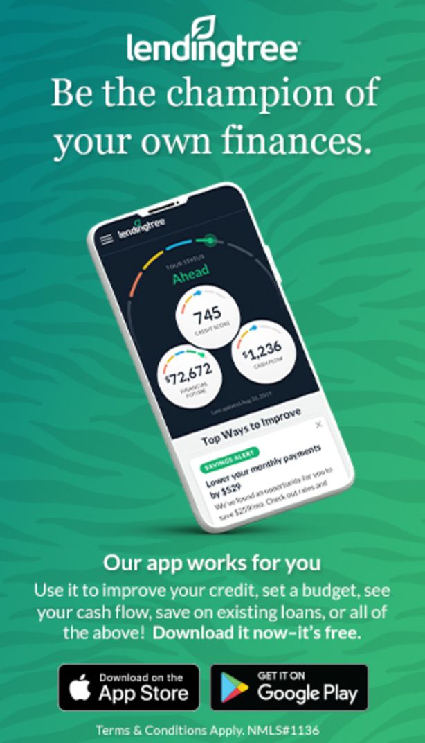 lendingtree. Be the champion of your own finances. Our app works for you. Use it to improve your credit, set a budget, see your cash flow, save on existing loans, or all of the above! Download it now - its free. Download on the App Store. Get it on Google Play. Terms and conditions Apply. NMLS#1136