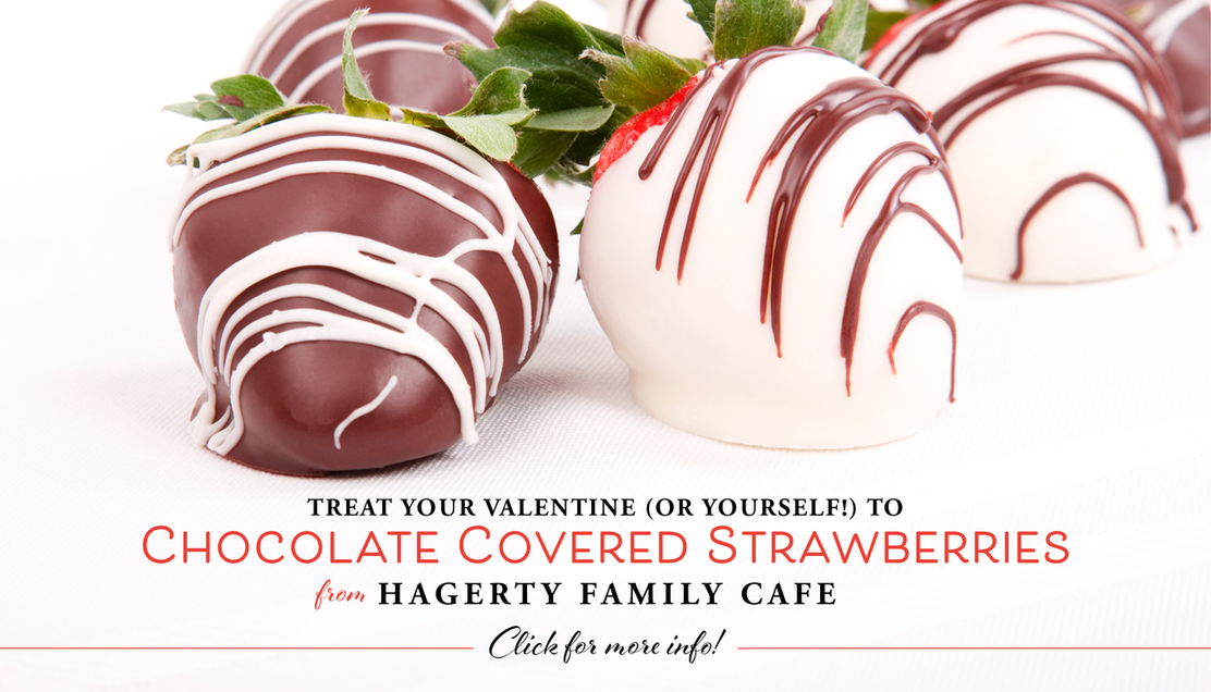 Treat Your Valentine or yourselt to chocolate covered strawberries from Hagerty Family Cafe