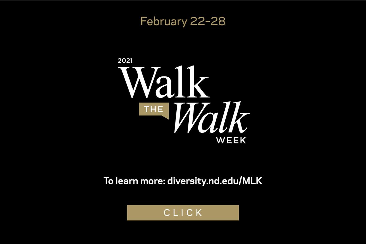 February 22 - 28 2021 Walk the Walk Week To learn more: diversity.nd.edu/MLK click