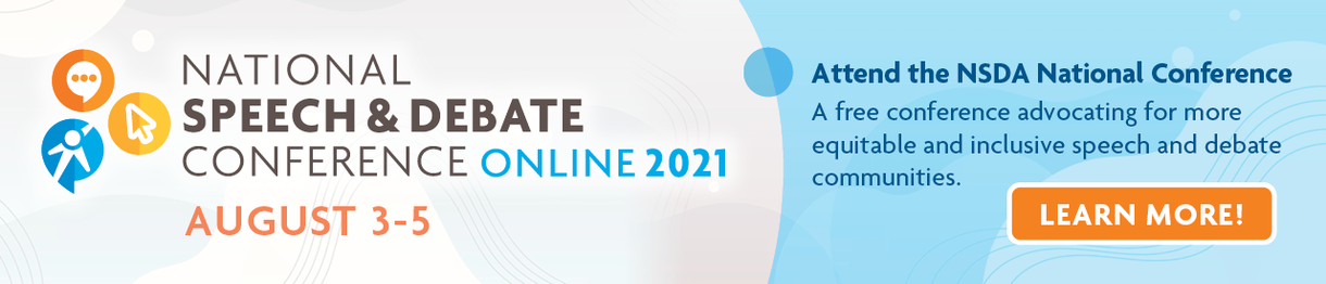 National Speech & Debate Conference Online 2021. August 3-5. Attend the NSDA National Conference. a free conference advocating for more equitable and inclusive speech and debate communities.