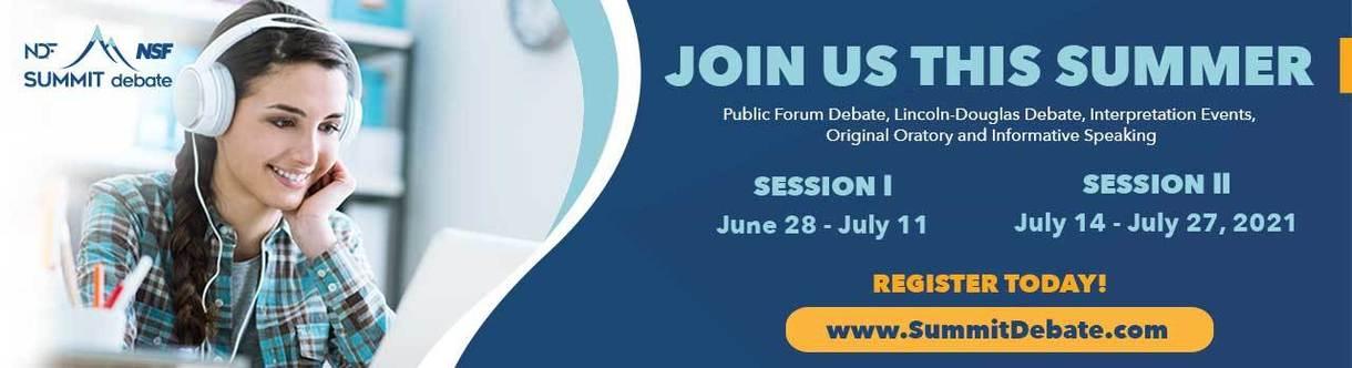 Join us this summer! Public Forum Debate, Lincoln-Douglas Debate, Interpretation Events, Original Orartory, and Informative Speaking. Session I: June 28-July 11. Session II:July 14-July 27, 2021. Register today! www.SummitDebate.com