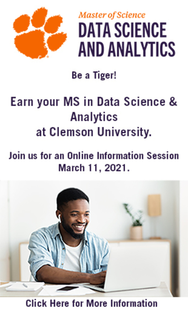 Master of Science Data Science and Analytics Be a Tiger! Earn your MS in Data Science & Analytics at Clemson University. Join us for an online information session March 11, 2021. Click here for more information.