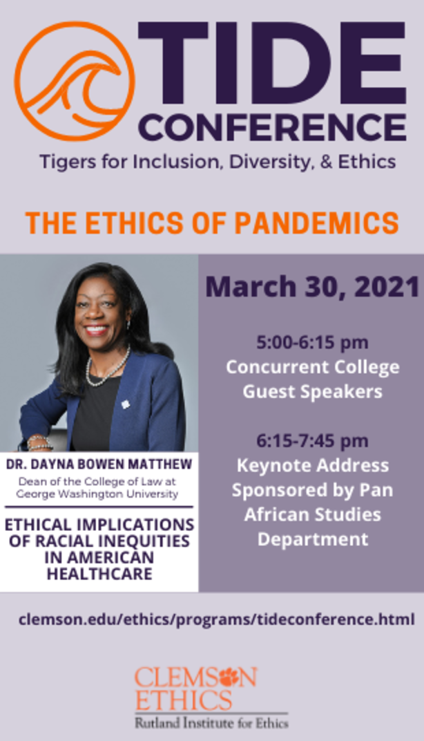 Tide Conference Tigers for Inclusion, Diversity & Ethics The Ethics of Pandemics March 30, 2021 5:00-6:15pm Concurrent College Guest Speakers 6:15-7:45pm Keynote address sponsored by Pan African Studies Department Dr. Dayna Bowen Matthew Dean of the COllege of Law at George Washington University Ethical Implications of racial inequities in American Healthcare clemson.edu/ethics/programs/tideconference.html Clemson Ethics Rutland Institute for Ecthics