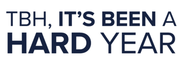 Text Graphic that reads: TBH, It's been a hard year