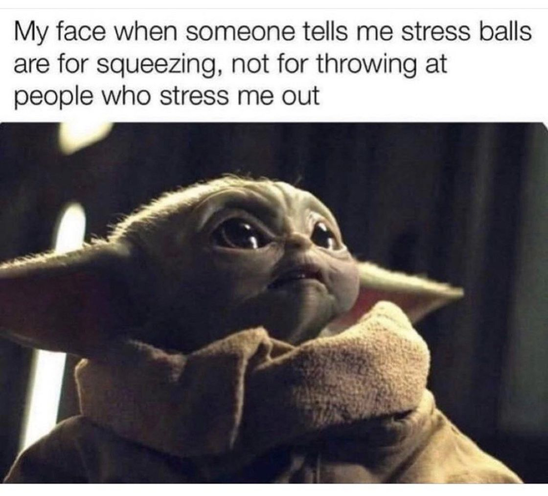 Text on baby yoda Graphic that reads: My face when someone tells me stress balls are for squeezing, not for throwing at people who stress me out.