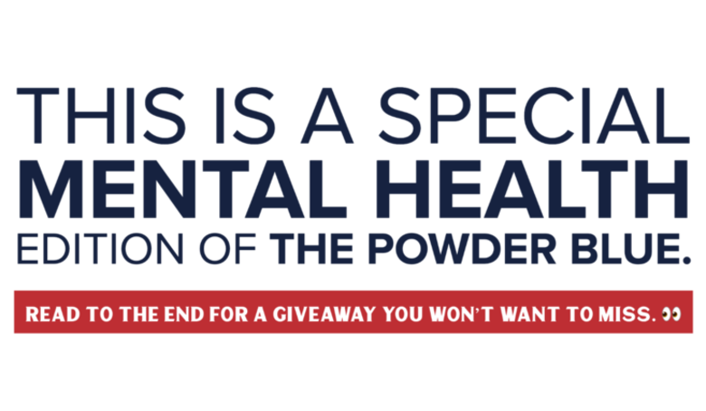Text Graphic that reads: This is a special Mental Health edition of The Powder Blue. Read to the end for a giveaway you won't want to miss. Side eye emoji.