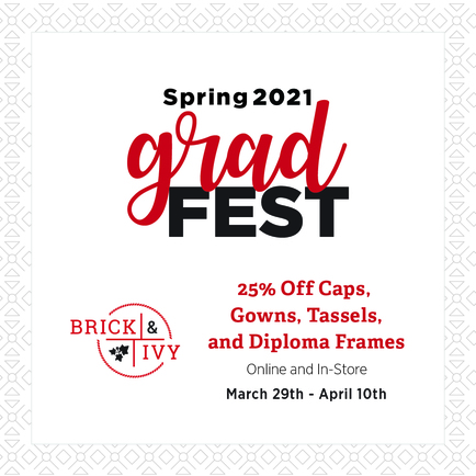 Spring 2021 Grad Fest: Brick & Ivy, 25% off caps, gowns, tassels, and diplmoa frames. Online and in-store March 29-April 10
