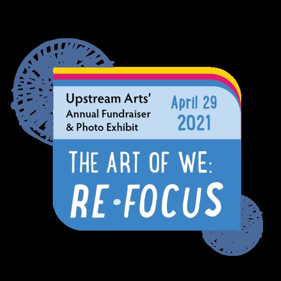 The Art of We: ReFocus logo. Upstream Arts' Annual Fundraiser & Photo Exhibit April 29, 2021.