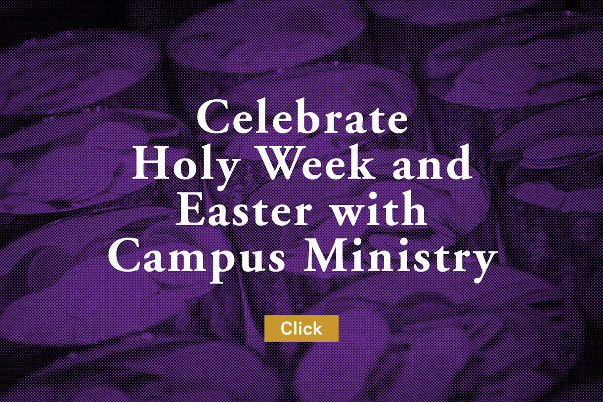 Celebrare Holy Week and Easter with Campus Ministry (click)