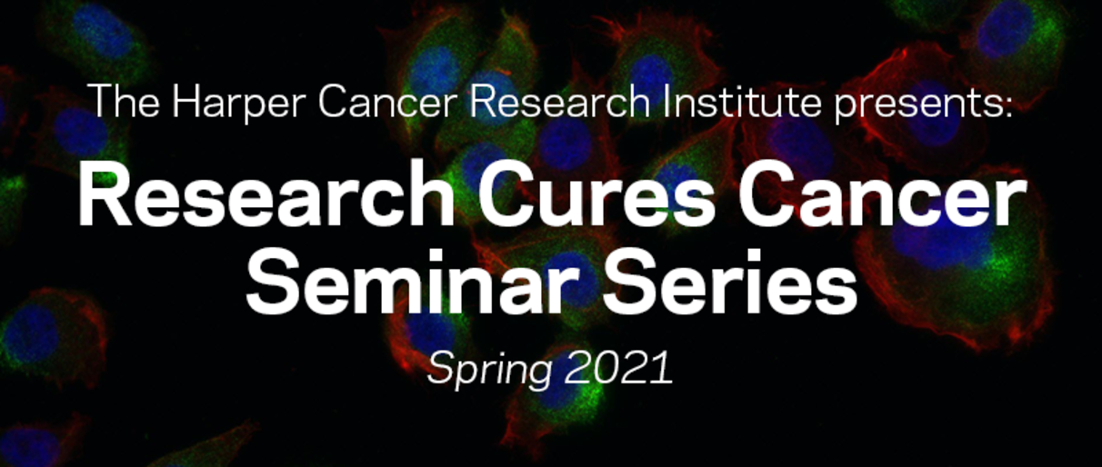 The Harper Cancer Research Institute presents: Research Cures Cancer Seminar Series, Spring 2021